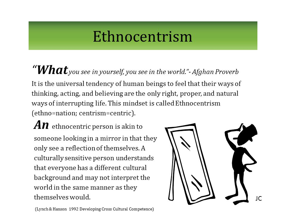 Ethnocentrism What you see in yourself, you see in the world. - Afghan Proverb.
