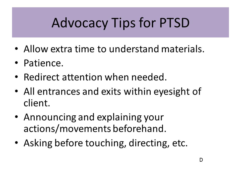 Advocacy Tips for PTSD Allow extra time to understand materials.