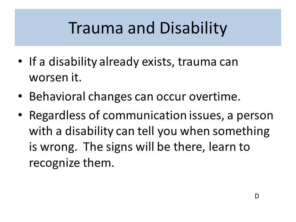 Trauma and Disability If a disability already exists, trauma can worsen it. Behavioral changes can occur overtime.