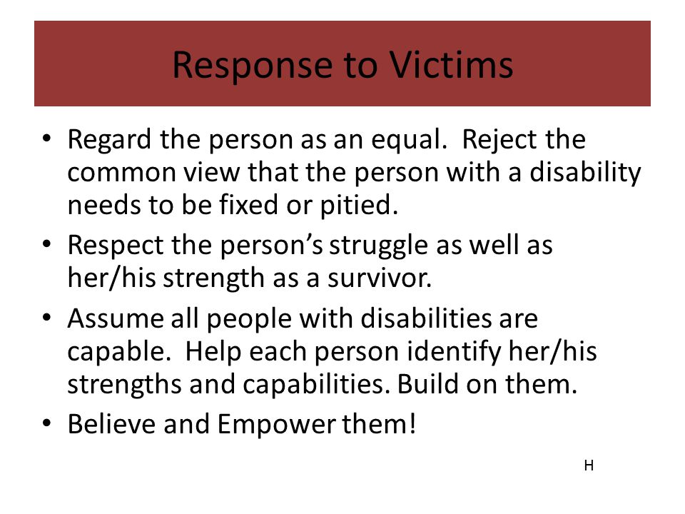 Response to Victims Regard the person as an equal. Reject the common view that the person with a disability needs to be fixed or pitied.
