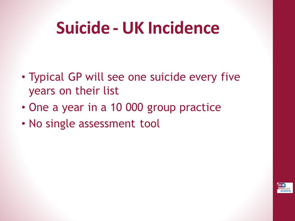 Suicide - UK Incidence Typical GP will see one suicide every five years on their list. One a year in a 10 000 group practice.