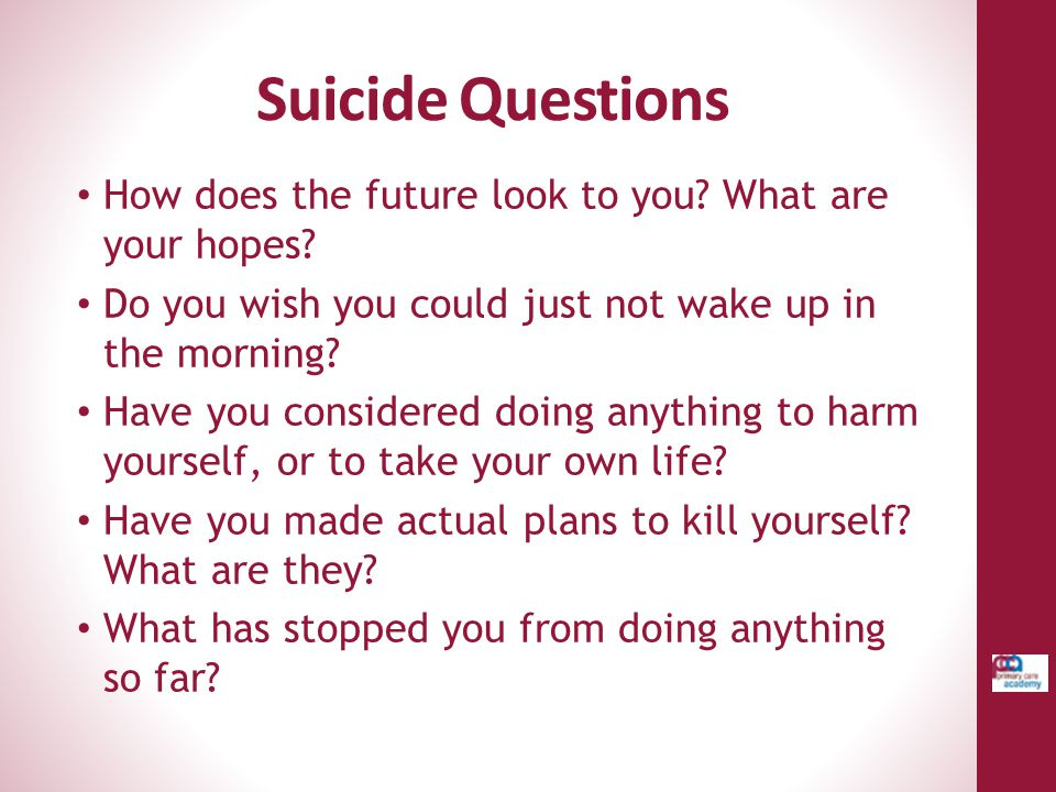 Suicide Questions How does the future look to you What are your hopes Do you wish you could just not wake up in the morning