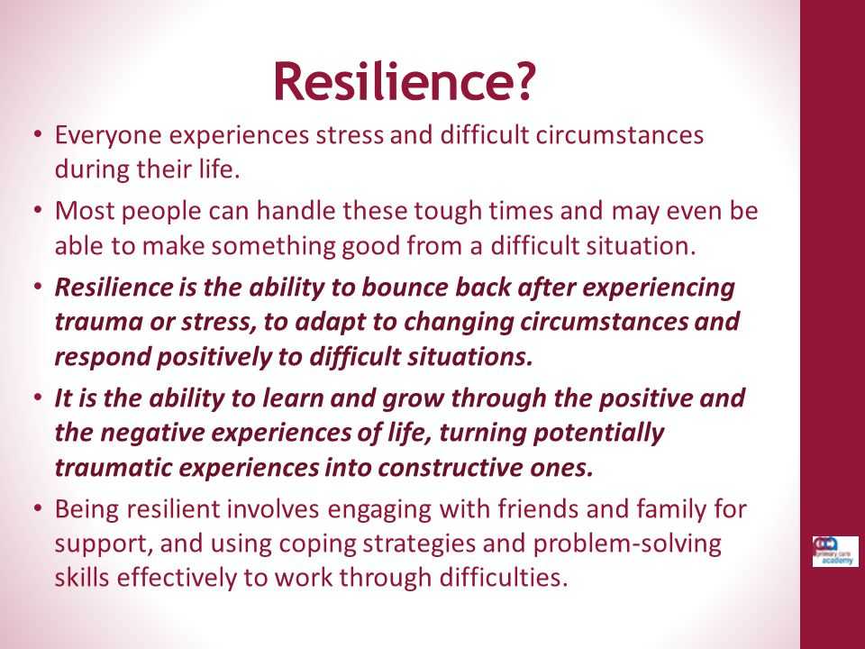 Resilience Everyone experiences stress and difficult circumstances during their life.