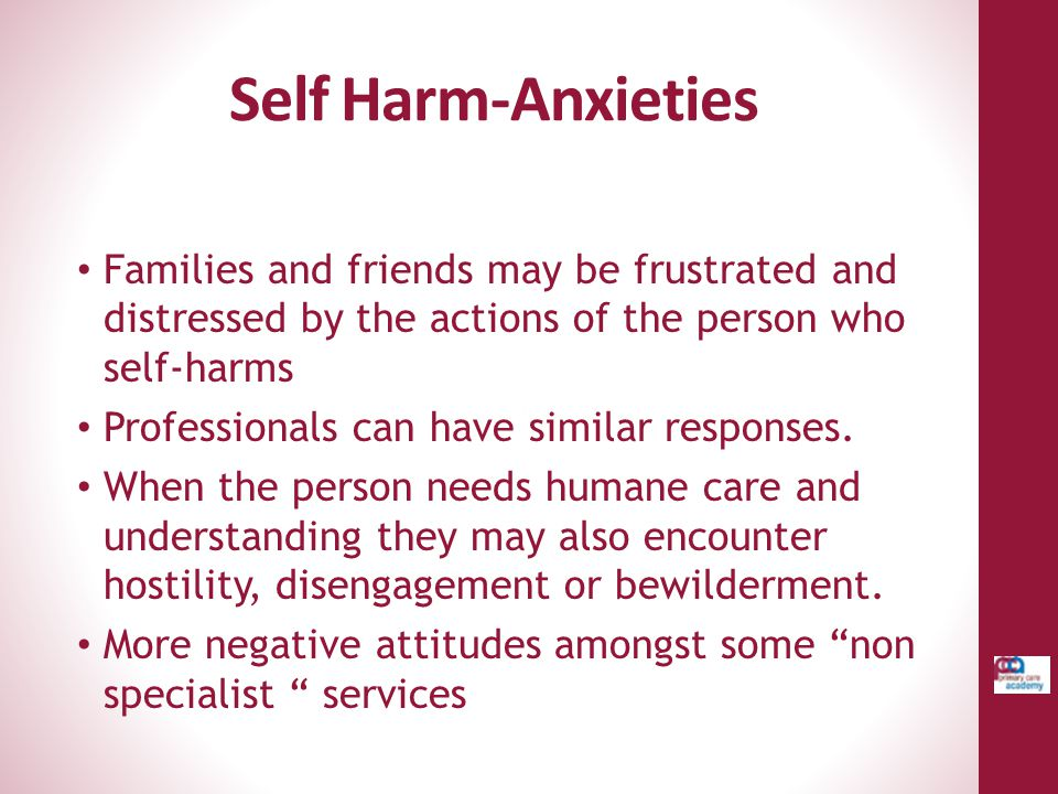Self Harm-Anxieties Families and friends may be frustrated and distressed by the actions of the person who self-harms.
