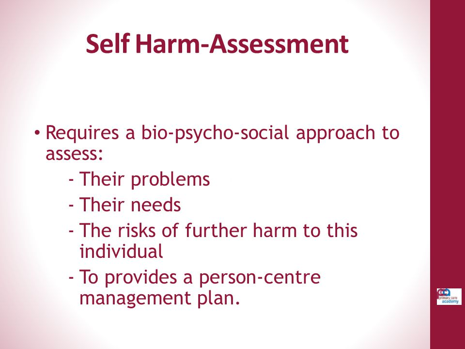 Self Harm-Assessment Requires a bio-psycho-social approach to assess: