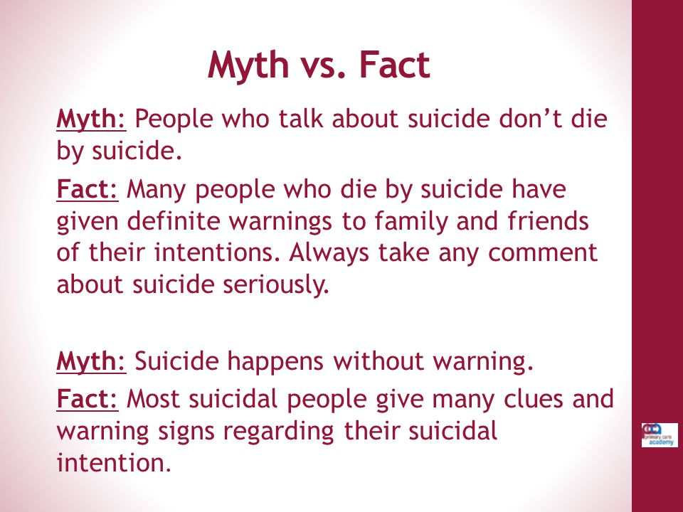 Myth vs. Fact Myth: People who talk about suicide don't die by suicide.