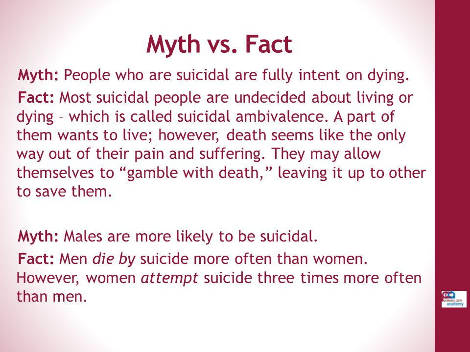 Myth vs. Fact Myth: People who are suicidal are fully intent on dying.