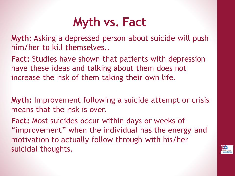 Myth vs. Fact Myth: Asking a depressed person about suicide will push him/her to kill themselves..