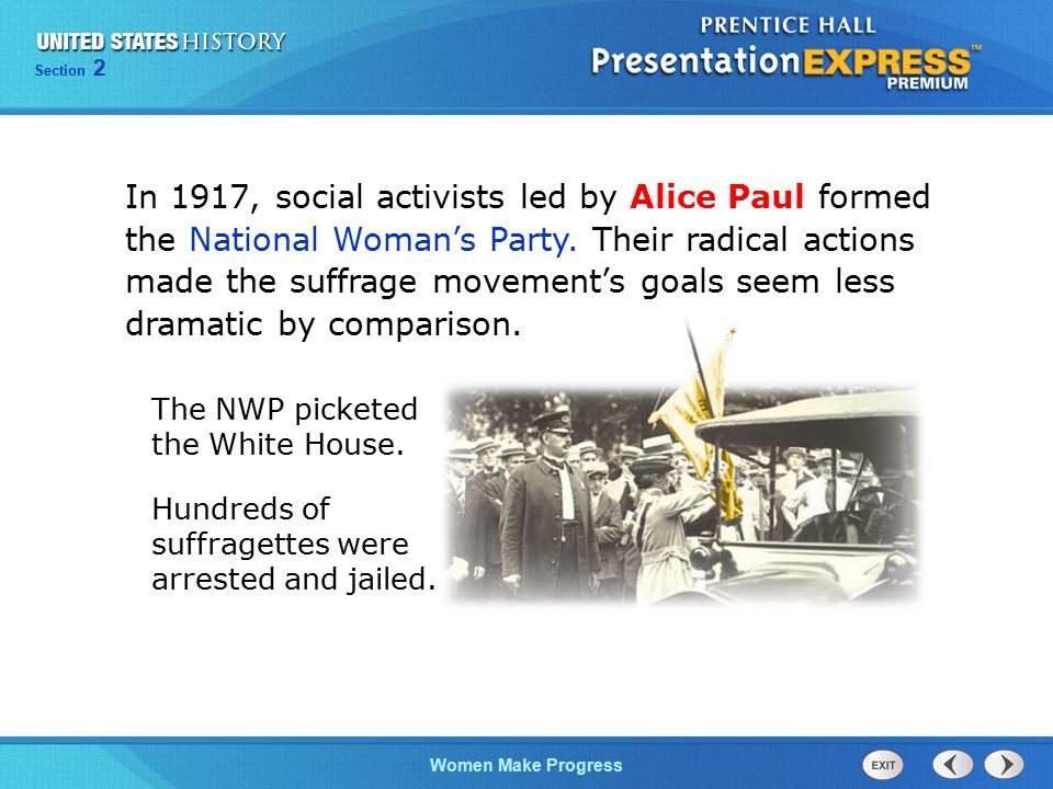 In 1917, social activists led by Alice Paul formed the National Woman's Party. Their radical actions made the suffrage movement's goals seem less dramatic by comparison.