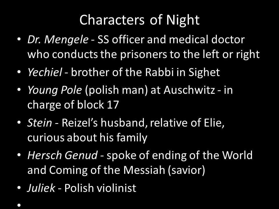 Characters of Night Dr. Mengele - SS officer and medical doctor who conducts the prisoners to the left or right.