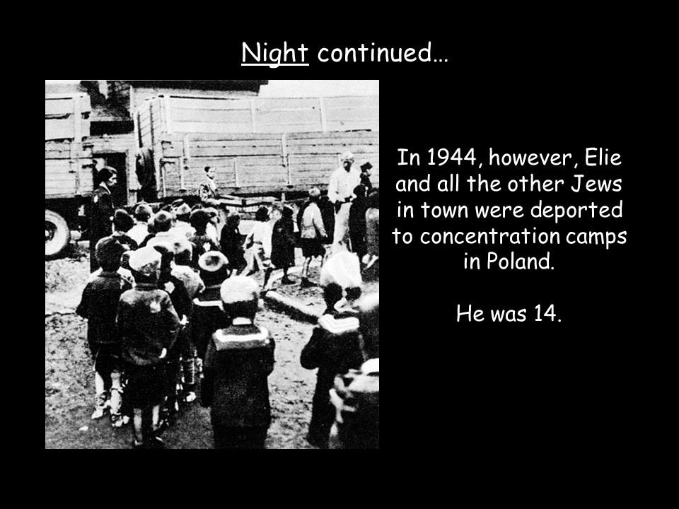 Night continued… In 1944, however, Elie and all the other Jews in town were deported to concentration camps in Poland.