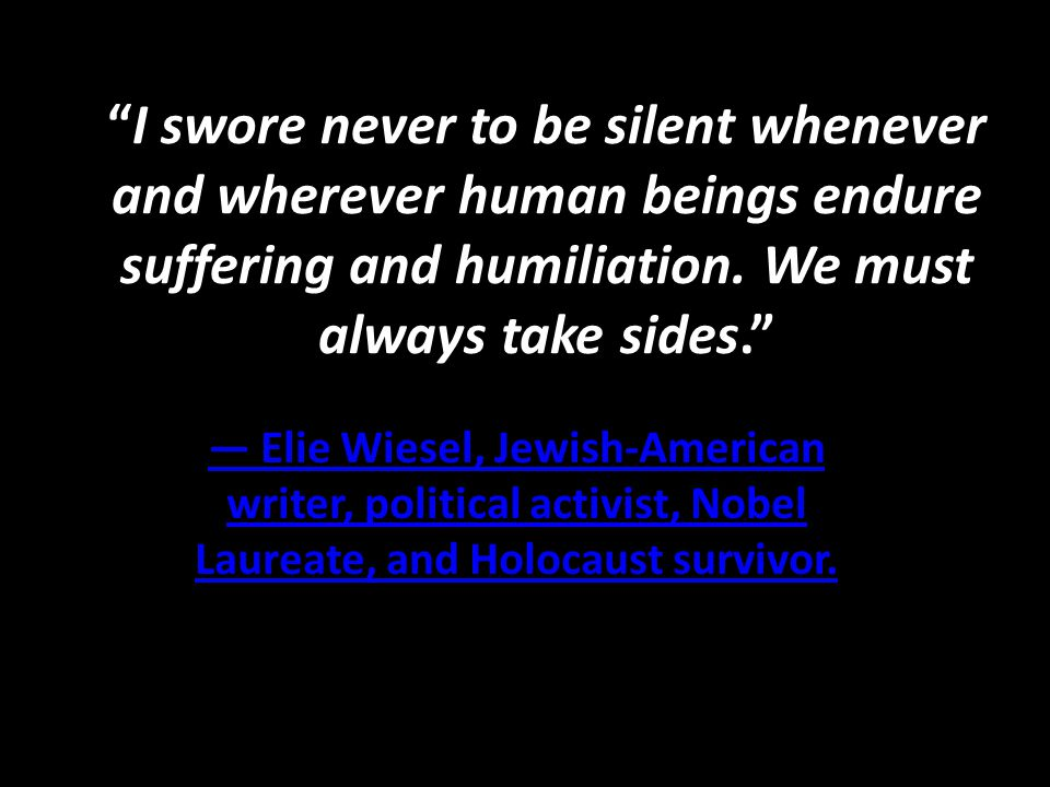 I swore never to be silent whenever and wherever human beings endure suffering and humiliation. We must always take sides.