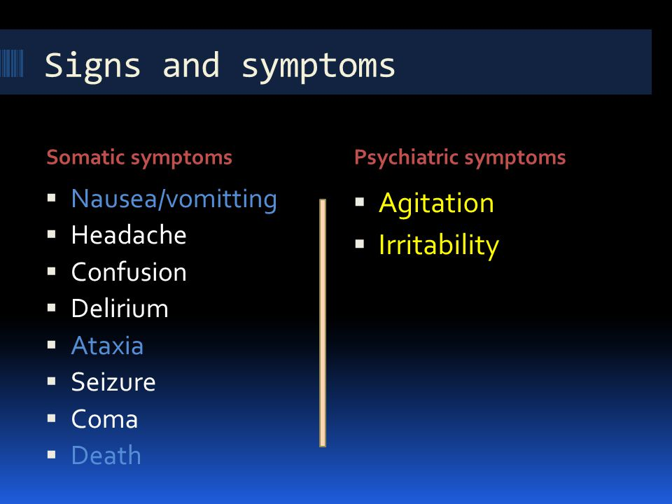 Signs and symptoms Agitation Irritability Nausea/vomitting Headache
