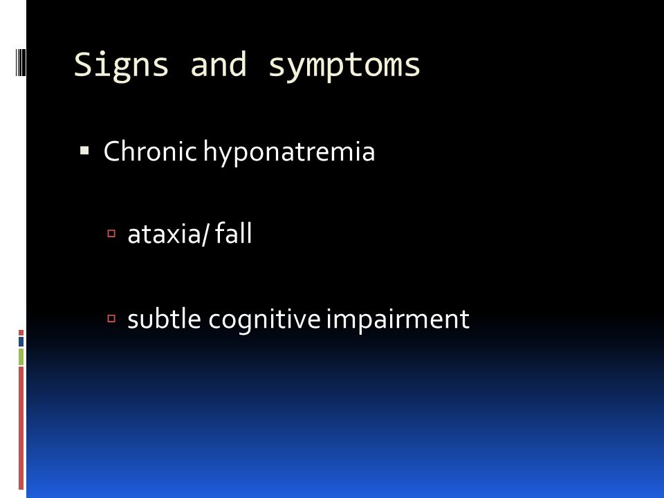 Signs and symptoms Chronic hyponatremia ataxia/ fall