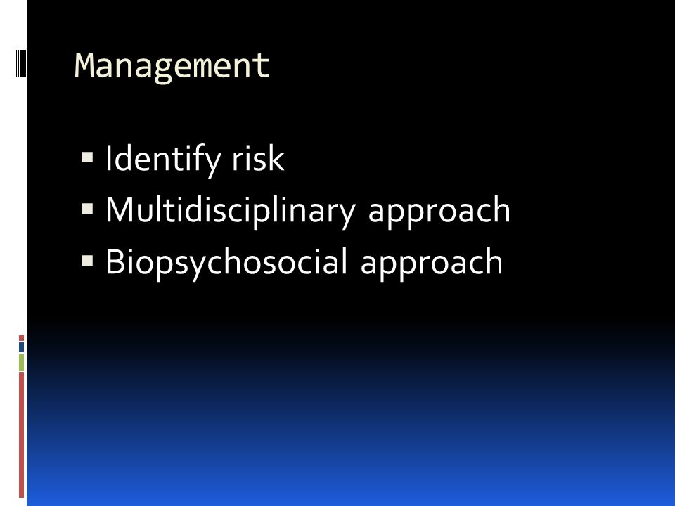Management Identify risk Multidisciplinary approach Biopsychosocial approach