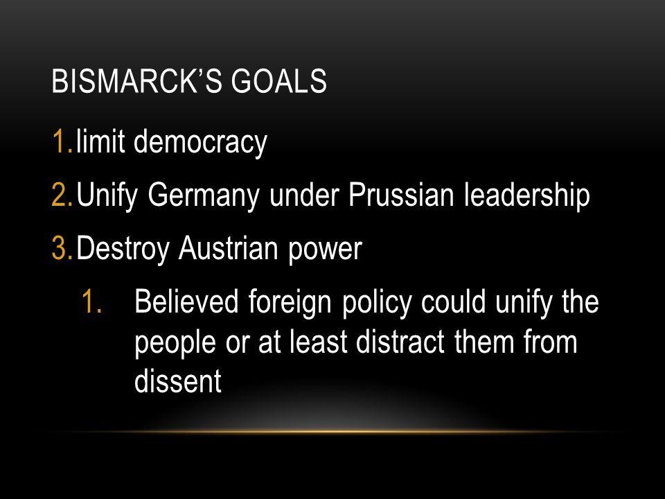 Bismarck's Goals limit democracy. Unify Germany under Prussian leadership. Destroy Austrian power.