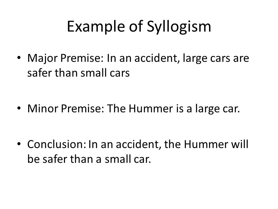 Example of Syllogism Major Premise: In an accident, large cars are safer than small cars. Minor Premise: The Hummer is a large car.
