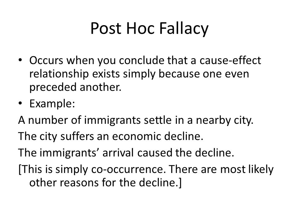 Post Hoc Fallacy Occurs when you conclude that a cause-effect relationship exists simply because one even preceded another.