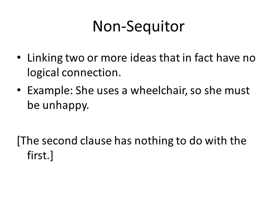 Non-Sequitor Linking two or more ideas that in fact have no logical connection. Example: She uses a wheelchair, so she must be unhappy.