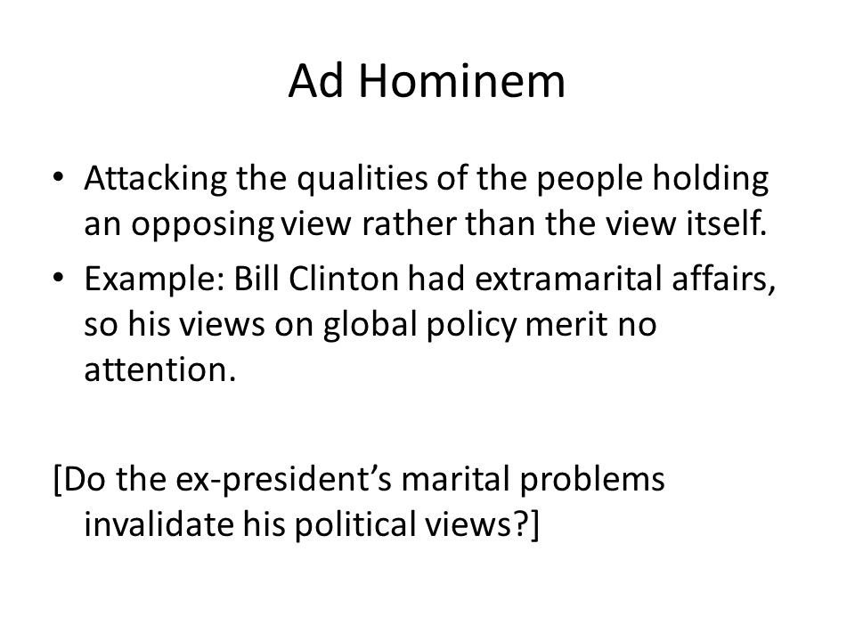 Ad Hominem Attacking the qualities of the people holding an opposing view rather than the view itself.