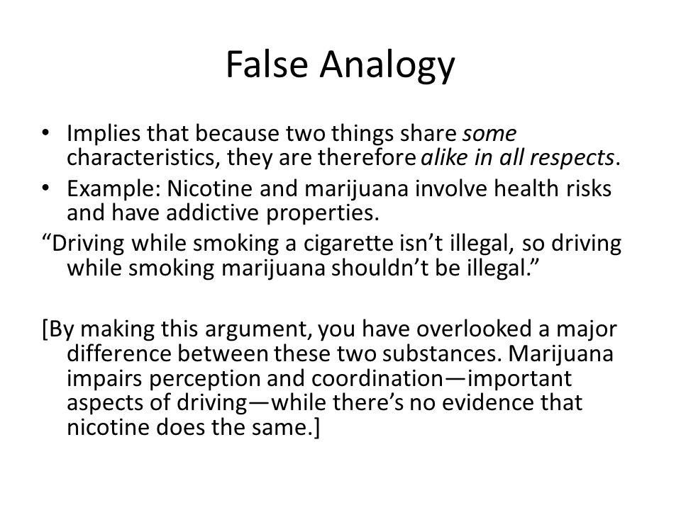 False Analogy Implies that because two things share some characteristics, they are therefore alike in all respects.