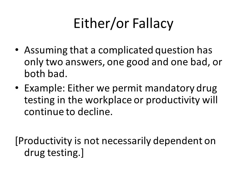 Either/or Fallacy Assuming that a complicated question has only two answers, one good and one bad, or both bad.