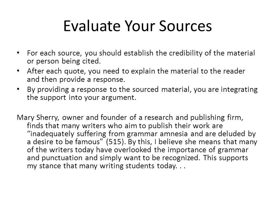 Evaluate Your Sources For each source, you should establish the credibility of the material or person being cited.