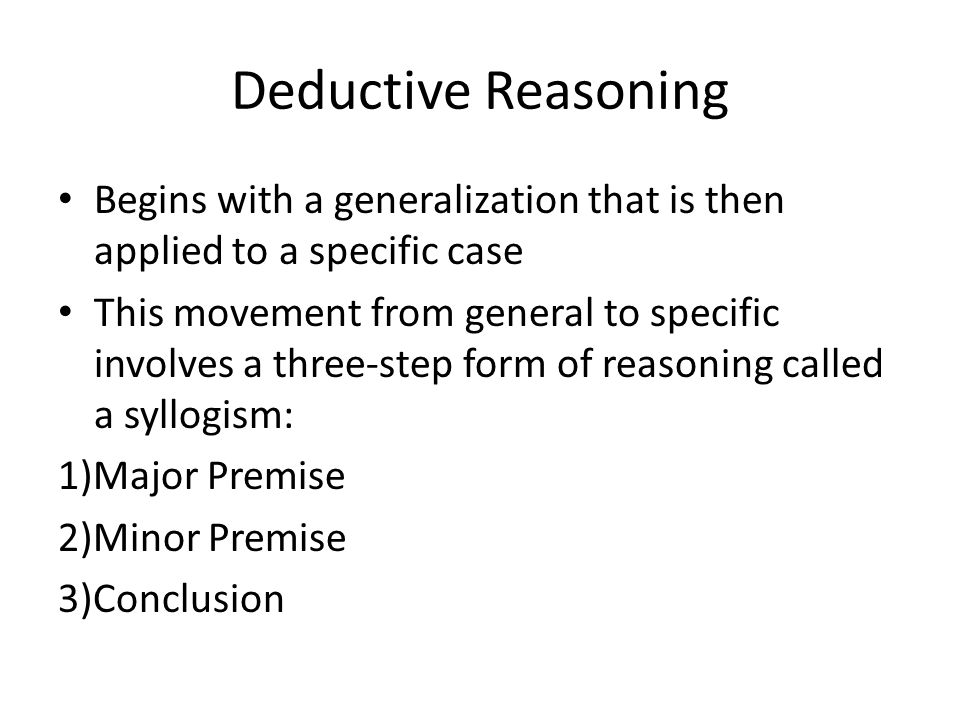 Deductive Reasoning Begins with a generalization that is then applied to a specific case.