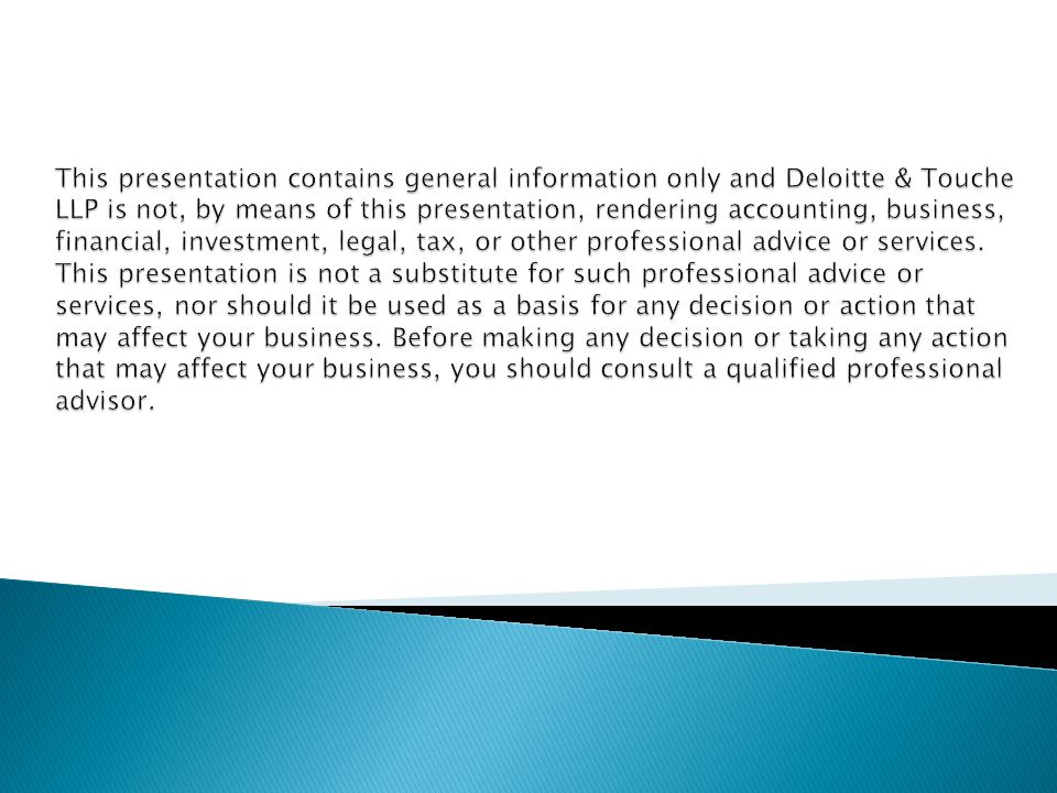 This presentation contains general information only and Deloitte & Touche LLP is not, by means of this presentation, rendering accounting, business, financial, investment, legal, tax, or other professional advice or services.