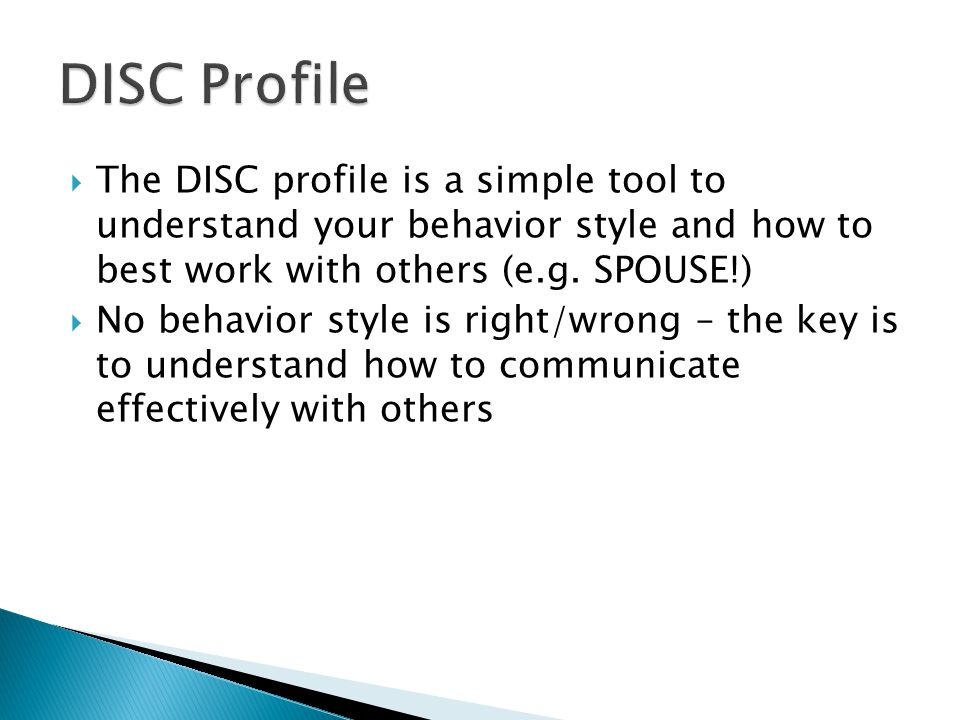 DISC Profile The DISC profile is a simple tool to understand your behavior style and how to best work with others (e.g. SPOUSE!)