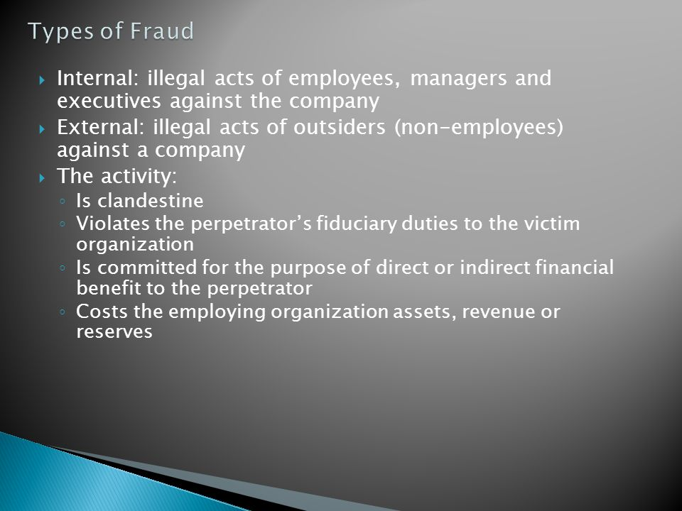 Types of Fraud Internal: illegal acts of employees, managers and executives against the company.