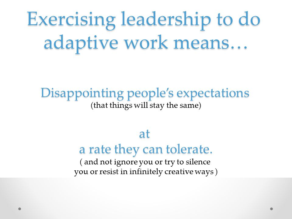 Exercising leadership to do adaptive work means… Disappointing people's expectations (that things will stay the same) at a rate they can tolerate.
