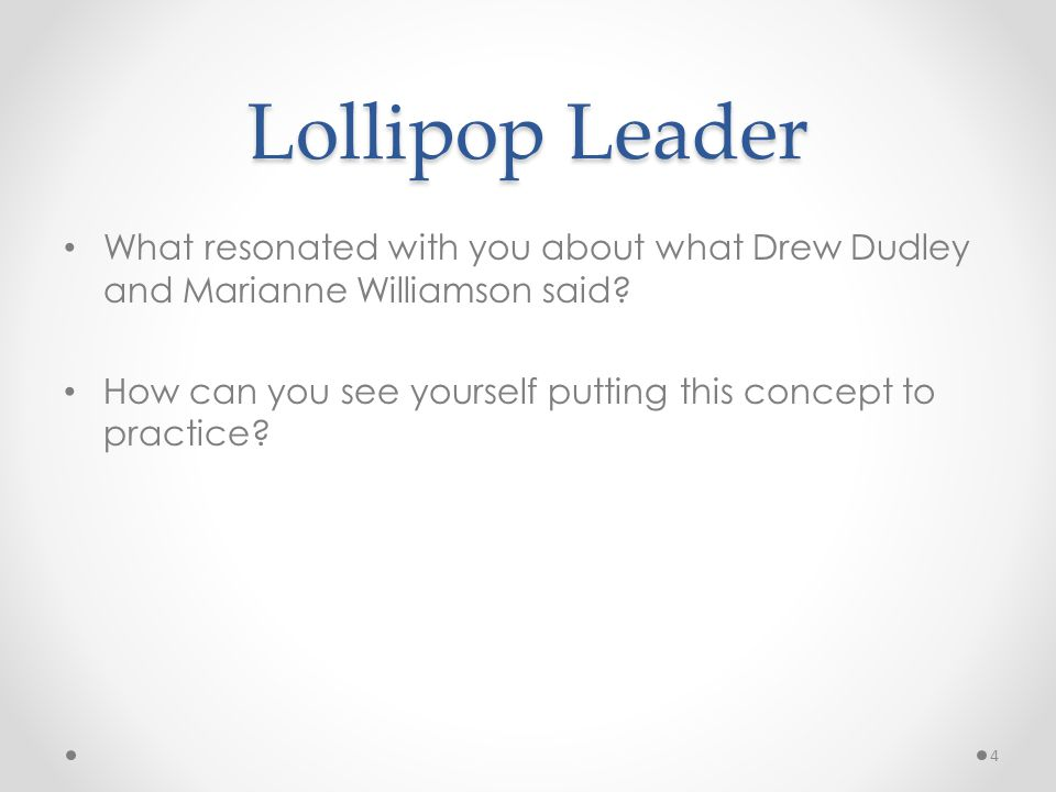 Lollipop Leader What resonated with you about what Drew Dudley and Marianne Williamson said