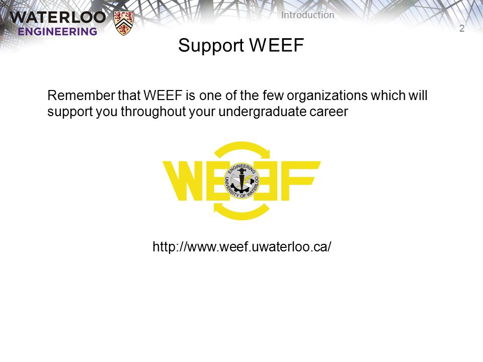 Support WEEF Remember that WEEF is one of the few organizations which will support you throughout your undergraduate career.