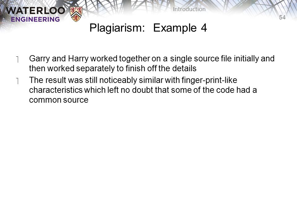 Plagiarism: Example 4 Garry and Harry worked together on a single source file initially and then worked separately to finish off the details.