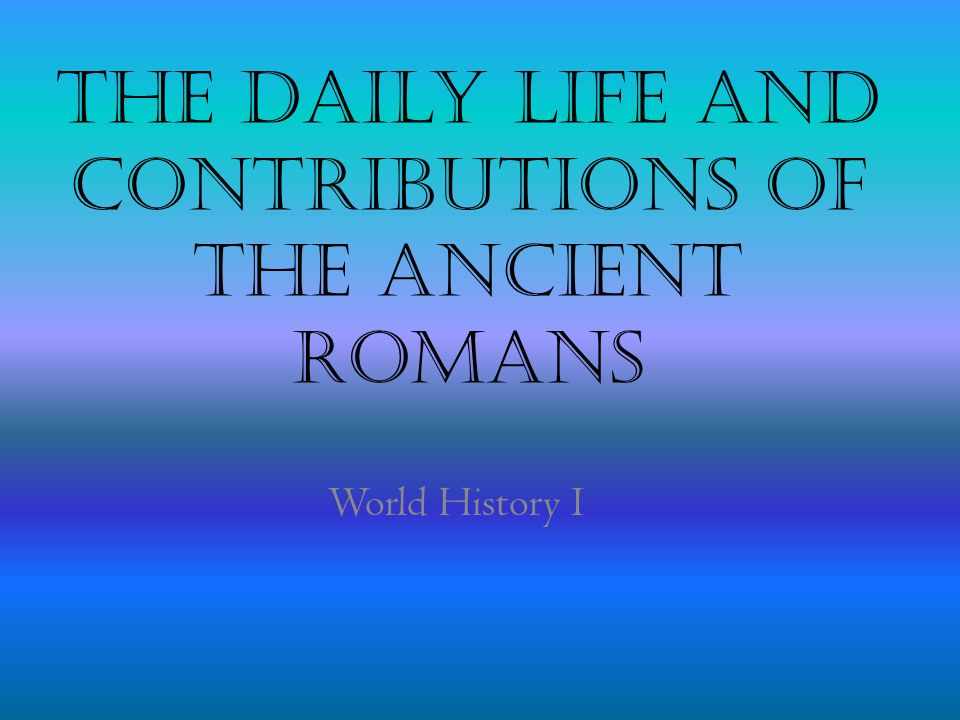The Daily Life and contributions of the Ancient Romans