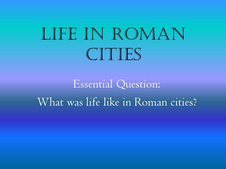 Essential Question: What was life like in Roman cities