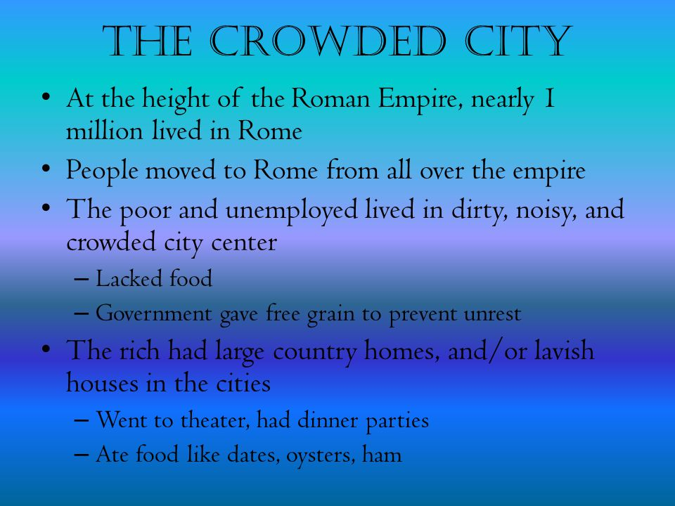 The Crowded City At the height of the Roman Empire, nearly 1 million lived in Rome. People moved to Rome from all over the empire.