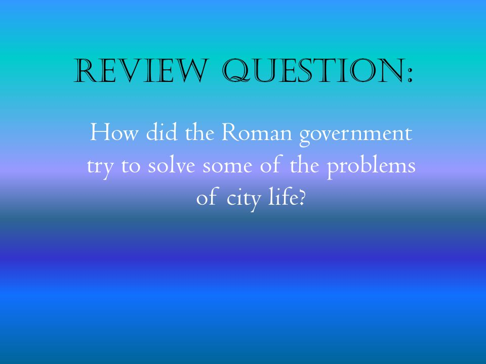 Review Question: How did the Roman government try to solve some of the problems of city life
