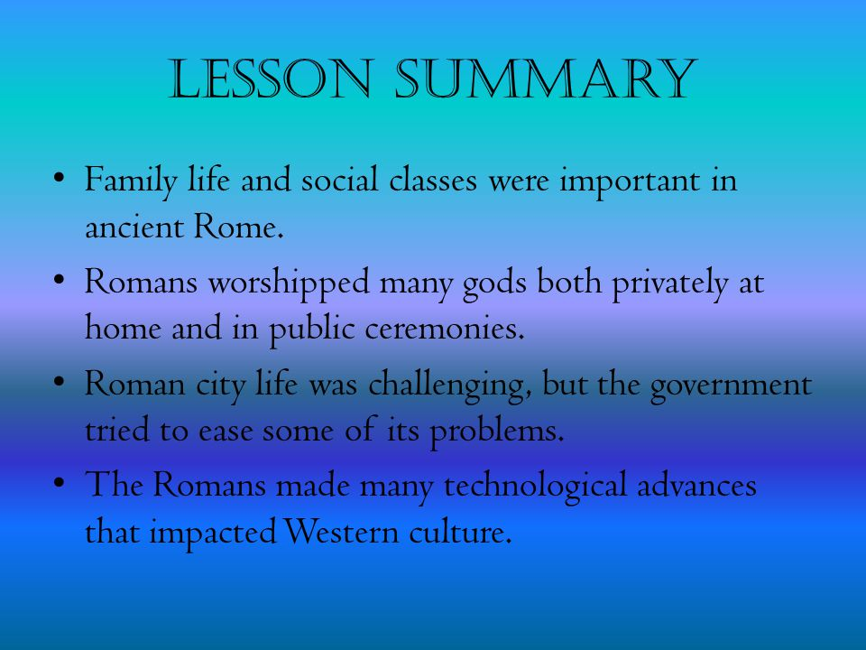 Lesson Summary Family life and social classes were important in ancient Rome.