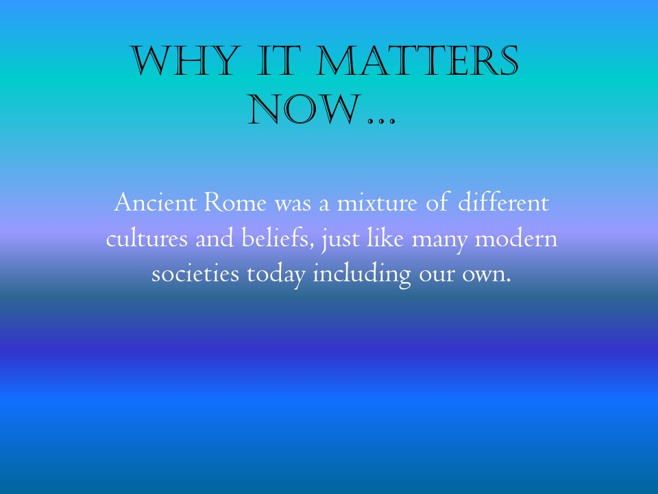 Why it Matters Now… Ancient Rome was a mixture of different cultures and beliefs, just like many modern societies today including our own.