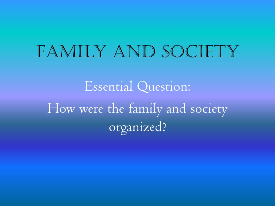 Essential Question: How were the family and society organized
