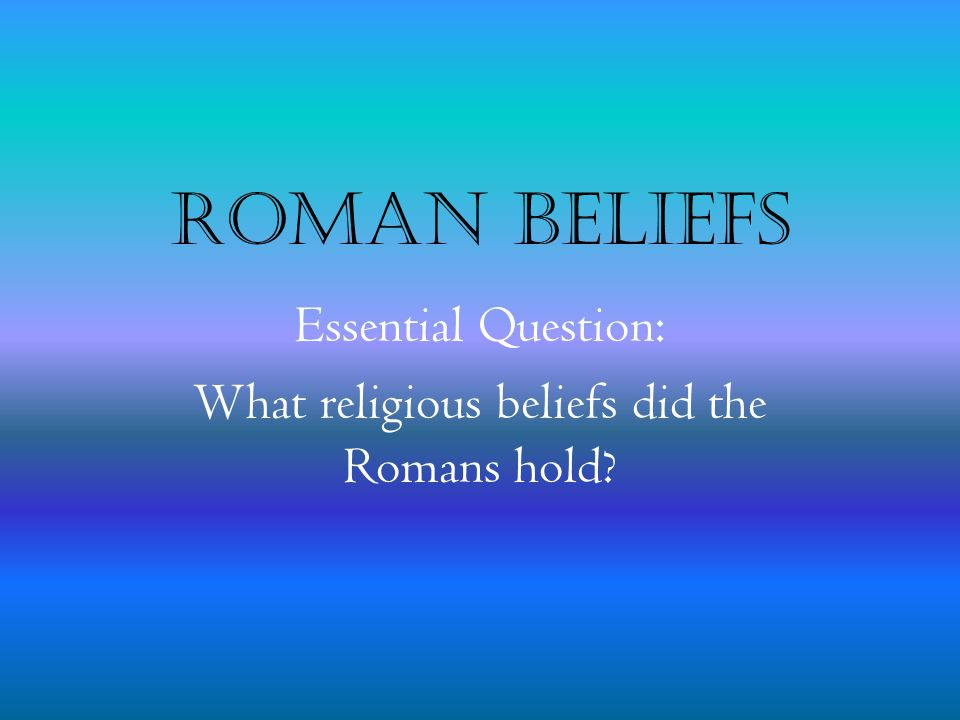 Essential Question: What religious beliefs did the Romans hold