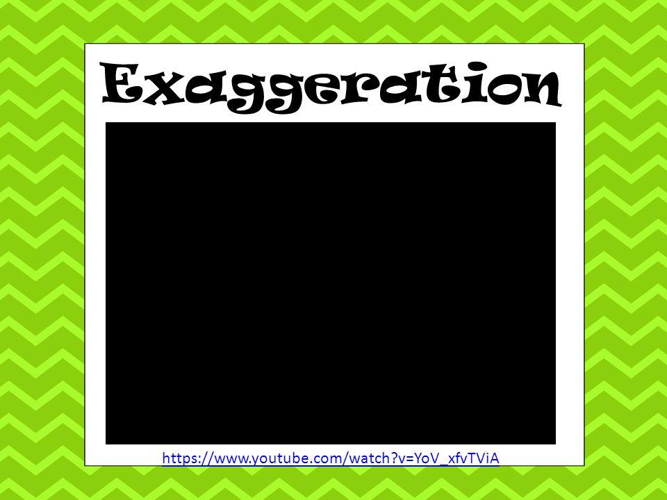 Exaggeration https://www.youtube.com/watch v=YoV_xfvTViA