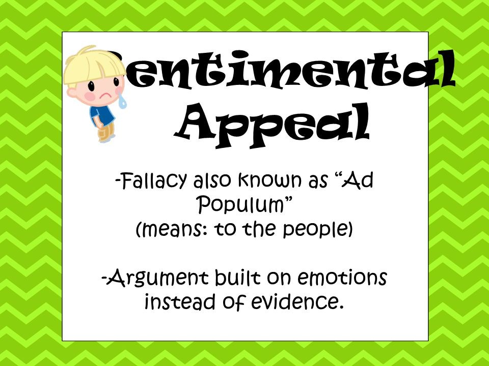 Sentimental Appeal -Fallacy also known as Ad Populum
