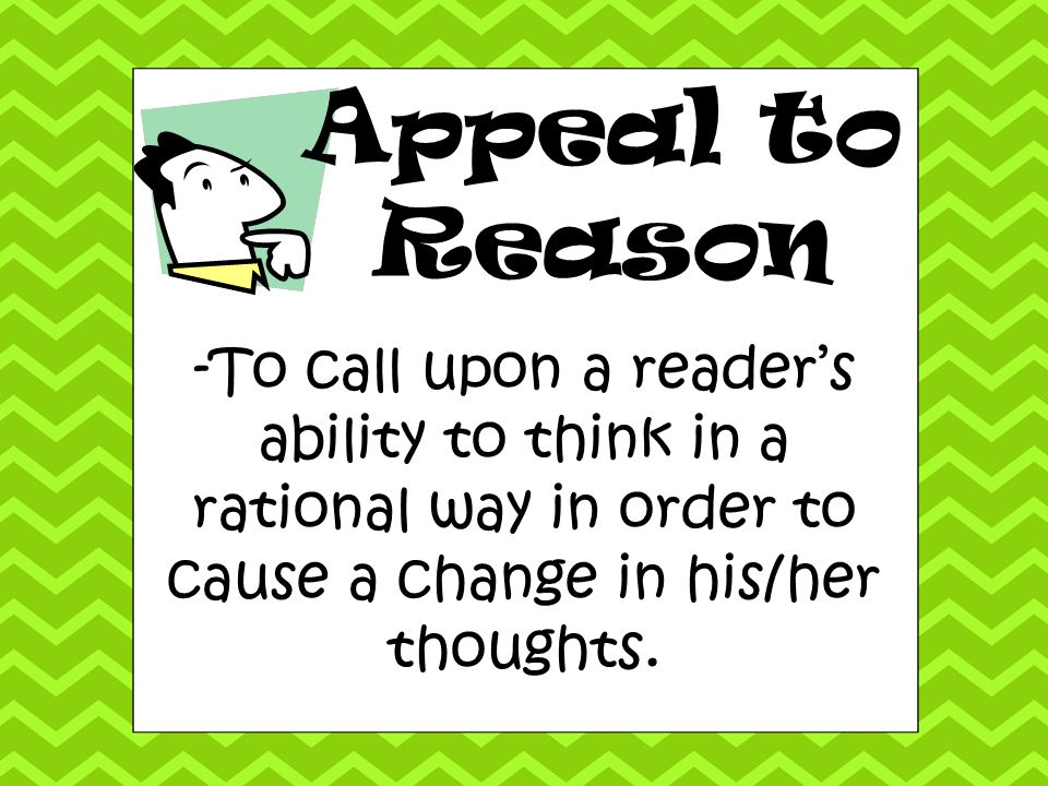 Appeal to Reason -To call upon a reader's ability to think in a rational way in order to cause a change in his/her thoughts.