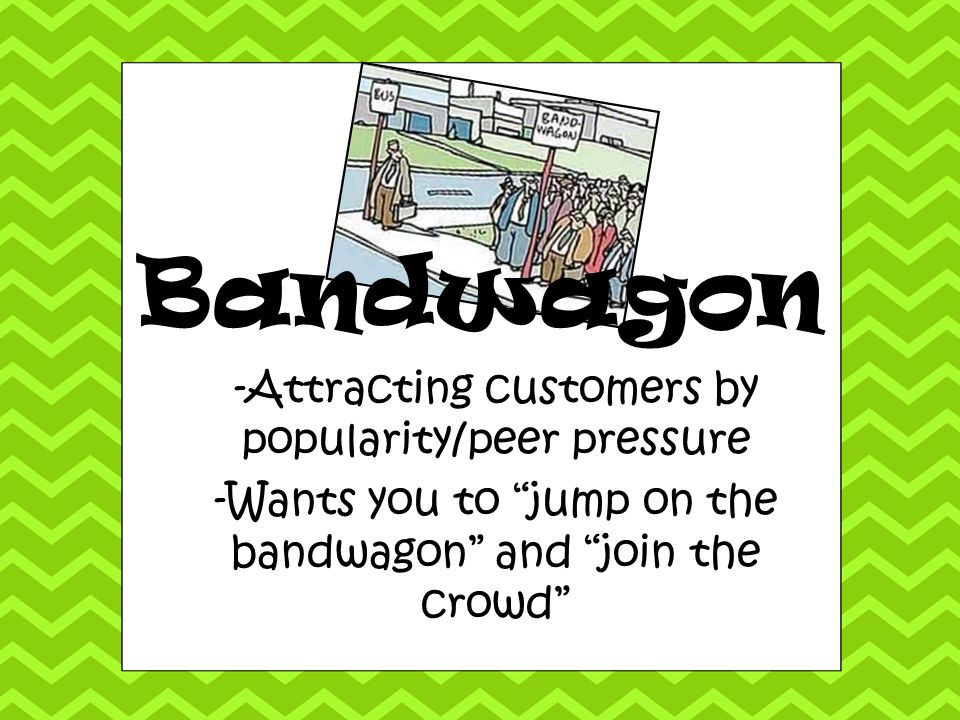 Bandwagon -Attracting customers by popularity/peer pressure
