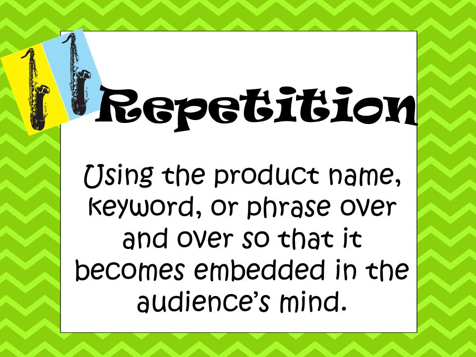 Repetition Using the product name, keyword, or phrase over and over so that it becomes embedded in the audience's mind.