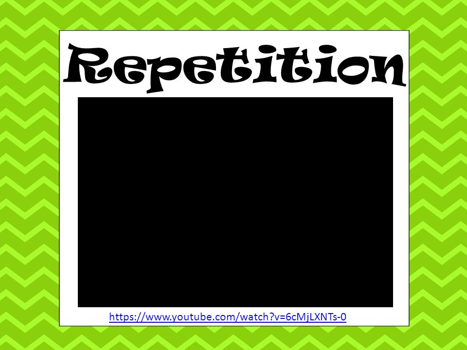 Repetition https://www.youtube.com/watch v=6cMjLXNTs-0