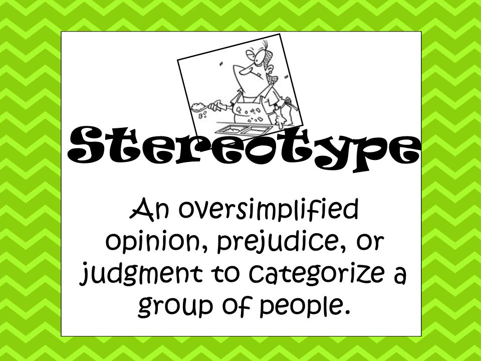 Stereotype An oversimplified opinion, prejudice, or judgment to categorize a group of people.
